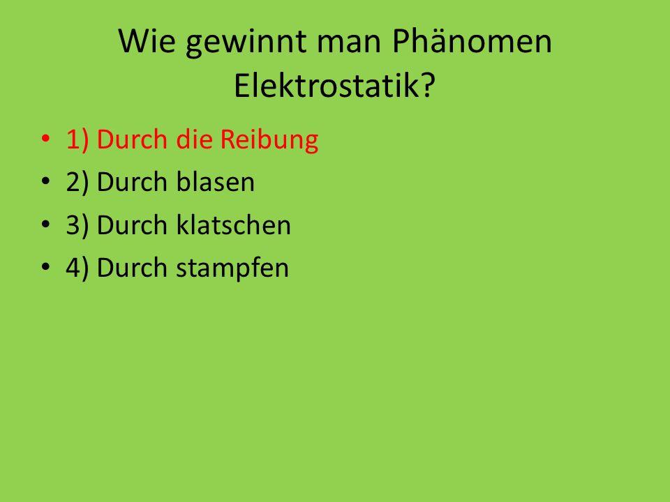 Wie gewinnt man Phänomen Elektrostatik? 1) Durch die Reibung 2) Durch blasen 3) Durch klatschen 4) Durch stampfen