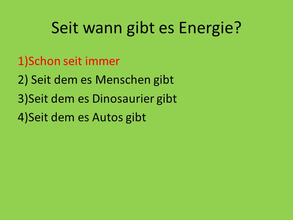 Seit wann gibt es Energie? 1)Schon seit immer 2) Seit dem es Menschen gibt 3)Seit dem es Dinosaurier gibt 4)Seit dem es Autos gibt