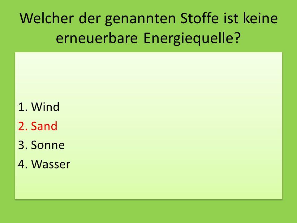 Welcher der genannten Stoffe ist keine erneuerbare Energiequelle? 1. Wind 2. Sand 3. Sonne 4. Wasser 1. Wind 2. Sand 3. Sonne 4. Wasser
