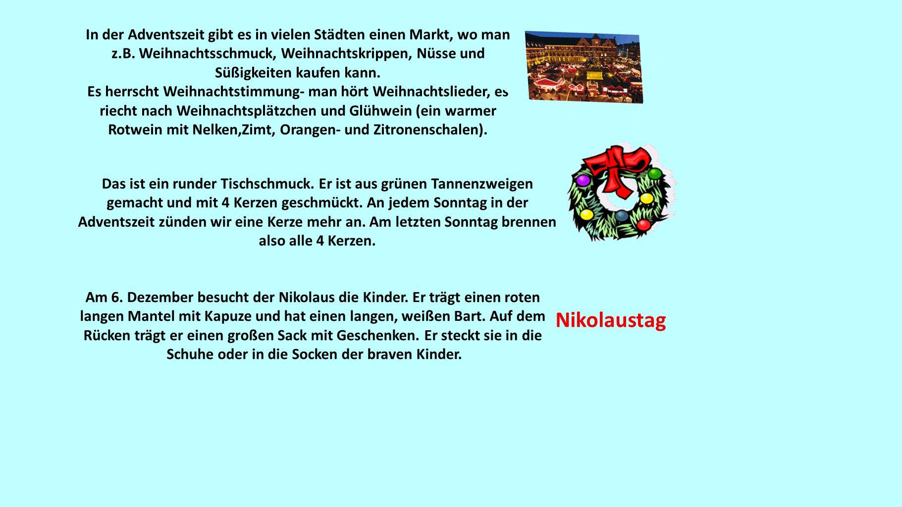 In der Adventszeit gibt es in vielen Städten einen Markt, wo man z.B. Weihnachtsschmuck, Weihnachtskrippen, Nüsse und Süßigkeiten kaufen kann. Es herr