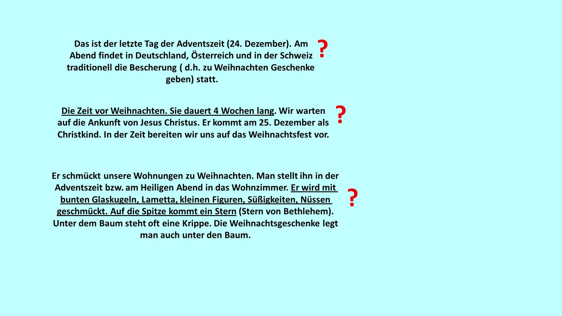 Das ist der letzte Tag der Adventszeit (24. Dezember). Am Abend findet in Deutschland, Österreich und in der Schweiz traditionell die Bescherung ( d.h