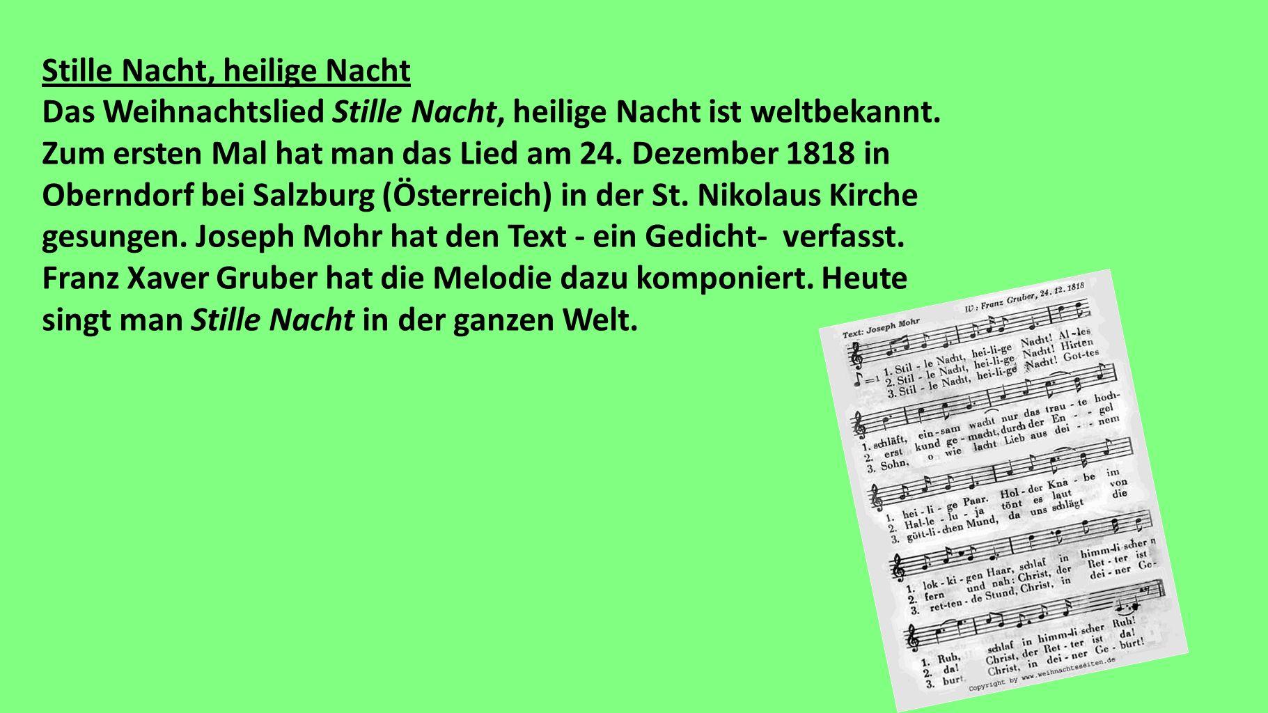 Stille Nacht, heilige Nacht Das Weihnachtslied Stille Nacht, heilige Nacht ist weltbekannt. Zum ersten Mal hat man das Lied am 24. Dezember 1818 in Ob