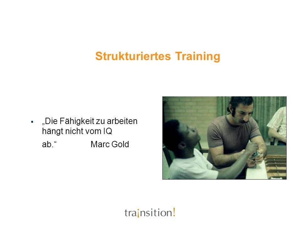 Die Fähigkeit zu arbeiten hängt nicht vom IQ ab.Marc Gold Strukturiertes Training