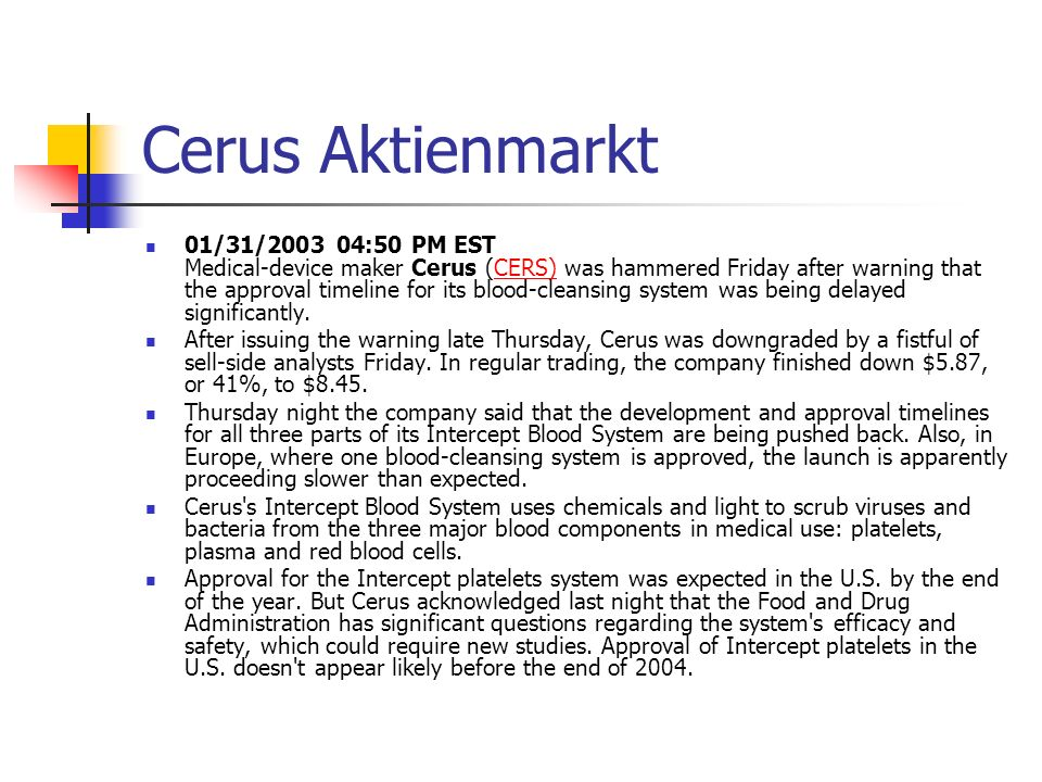 Cerus Aktienmarkt 01/31/2003 04:50 PM EST Medical-device maker Cerus (CERS) was hammered Friday after warning that the approval timeline for its blood-cleansing system was being delayed significantly.CERS) After issuing the warning late Thursday, Cerus was downgraded by a fistful of sell-side analysts Friday.