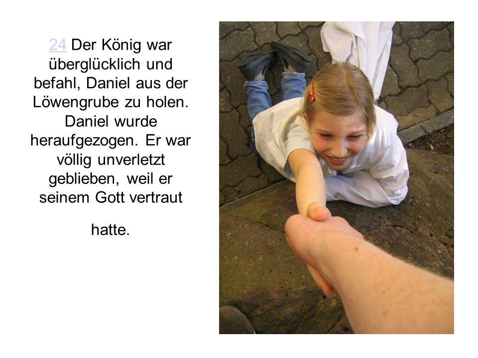 2424 Der König war überglücklich und befahl, Daniel aus der Löwengrube zu holen. Daniel wurde heraufgezogen. Er war völlig unverletzt geblieben, weil