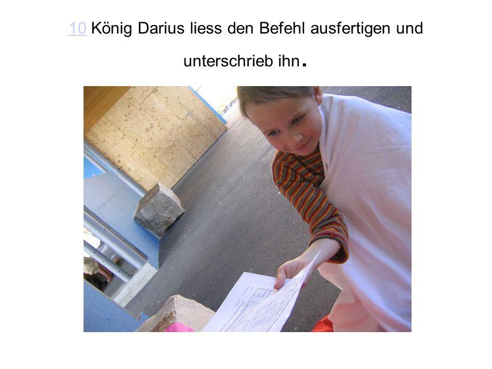 1010 König Darius liess den Befehl ausfertigen und unterschrieb ihn.