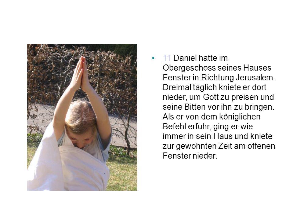 11 Daniel hatte im Obergeschoss seines Hauses Fenster in Richtung Jerusalem. Dreimal täglich kniete er dort nieder, um Gott zu preisen und seine Bitte