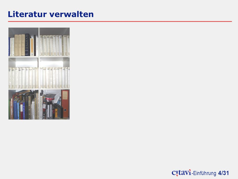 -Einführung 5/31 Literatur verwalten Citavi präsentiert Bücher, Artikel, Internetdokumente etc.