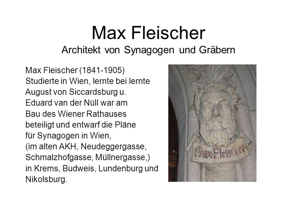 Max Fleischer Architekt von Synagogen und Gräbern Max Fleischer (1841-1905) Studierte in Wien, lernte bei lernte August von Siccardsburg u. Eduard van