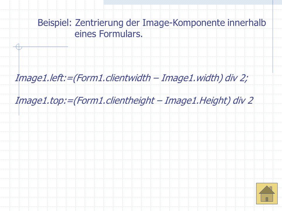 Beispiel: Zentrierung der Image-Komponente innerhalb eines Formulars. Image1.left:=(Form1.clientwidth – Image1.width) div 2; Image1.top:=(Form1.client