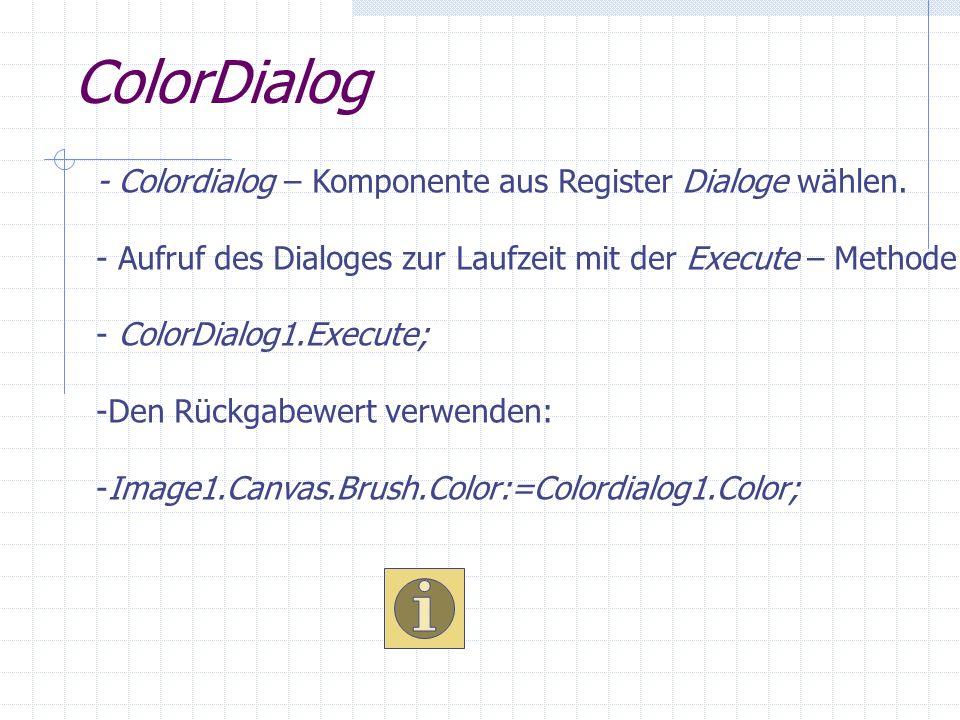 ColorDialog - Colordialog – Komponente aus Register Dialoge wählen. - Aufruf des Dialoges zur Laufzeit mit der Execute – Methode. - ColorDialog1.Execu