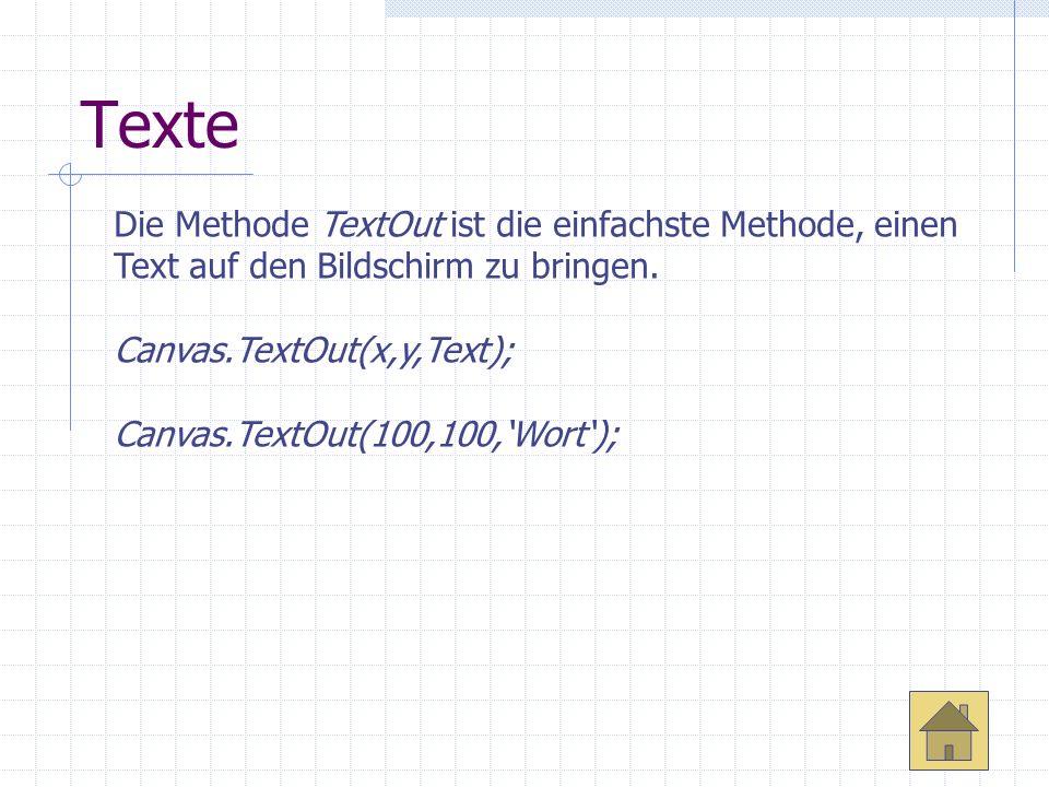 Texte Die Methode TextOut ist die einfachste Methode, einen Text auf den Bildschirm zu bringen. Canvas.TextOut(x,y,Text); Canvas.TextOut(100,100,Wort)