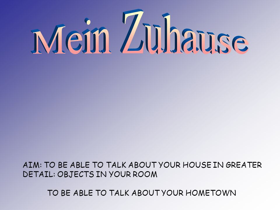 AIM: TO BE ABLE TO TALK ABOUT YOUR HOUSE IN GREATER DETAIL: OBJECTS IN YOUR ROOM TO BE ABLE TO TALK ABOUT YOUR HOMETOWN