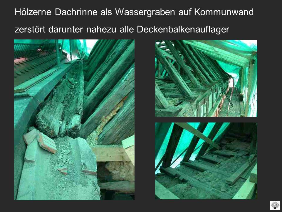 Hölzerne Dachrinne als Wassergraben auf Kommunwand zerstört darunter nahezu alle Deckenbalkenauflager