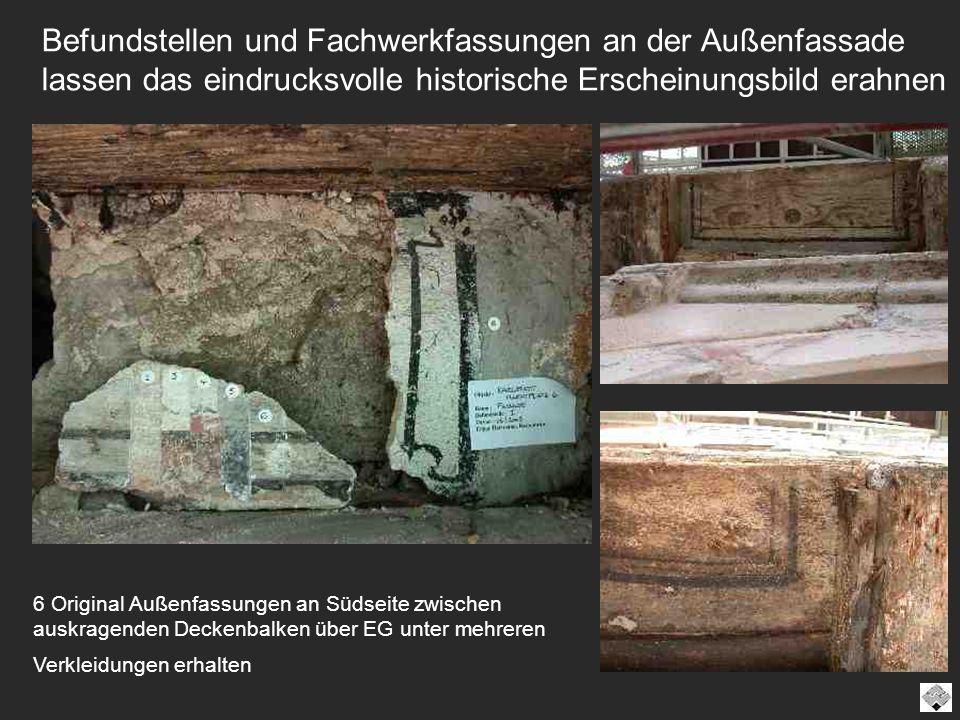 6 Original Außenfassungen an Südseite zwischen auskragenden Deckenbalken über EG unter mehreren Verkleidungen erhalten Befundstellen und Fachwerkfassu