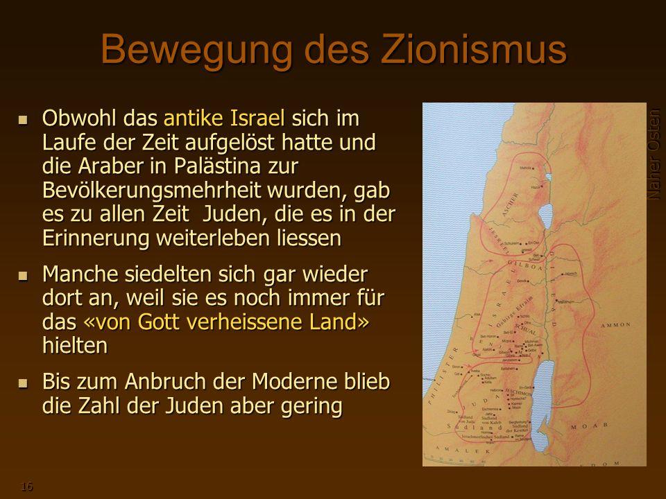 Naher Osten 16 Bewegung des Zionismus Obwohl das antike Israel sich im Laufe der Zeit aufgelöst hatte und die Araber in Palästina zur Bevölkerungsmehrheit wurden, gab es zu allen Zeit Juden, die es in der Erinnerung weiterleben liessen Manche siedelten sich gar wieder dort an, weil sie es noch immer für das «von Gott verheissene Land» hielten Bis zum Anbruch der Moderne blieb die Zahl der Juden aber gering