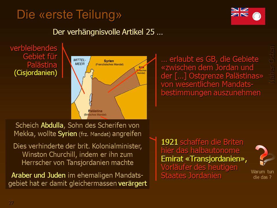 Naher Osten 27 Die «erste Teilung» 1920 verbleibendes Gebiet für Palästina (Cisjordanien) 1921 schaffen die Briten hier das halbautonome Emirat «Transjordanien», Vorläufer des heutigen Staates Jordanien … erlaubt es GB, die Gebiete «zwischen dem Jordan und der […] Ostgrenze Palästinas» von wesentlichen Mandats- bestimmungen auszunehmen Scheich Abdulla, Sohn des Scherifen von Mekka, wollte Syrien (frz.