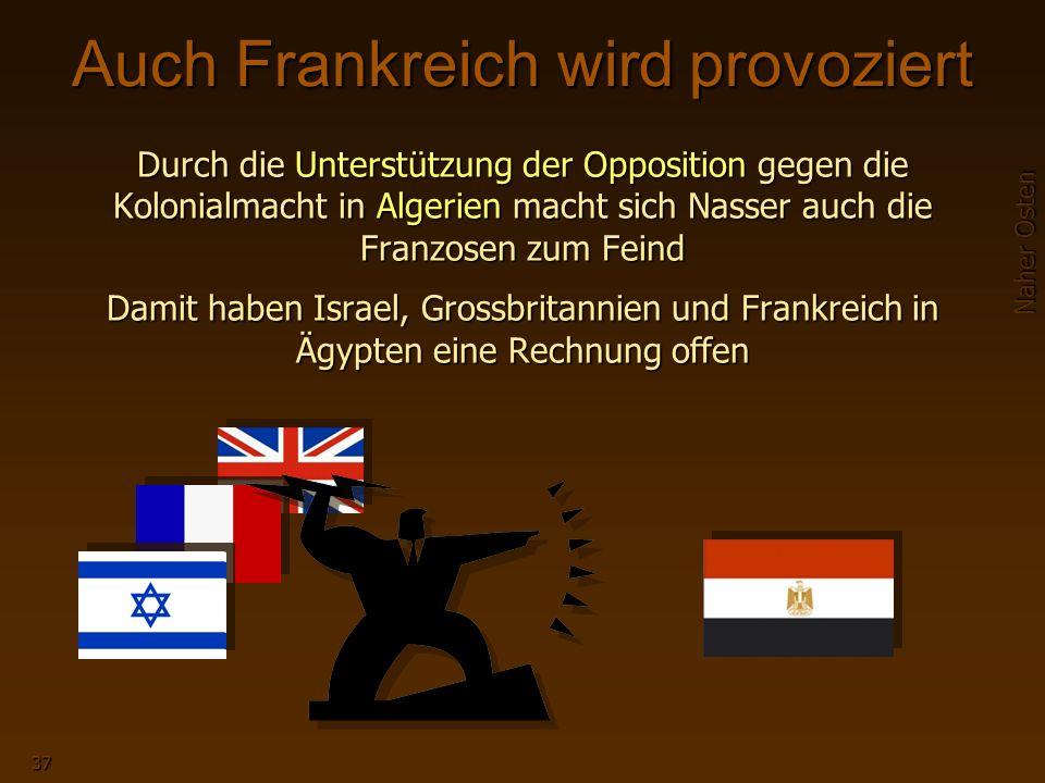 Naher Osten 37 Auch Frankreich wird provoziert Durch die Unterstützung der Opposition gegen die Kolonialmacht in Algerien macht sich Nasser auch die Franzosen zum Feind Damit haben Israel, Grossbritannien und Frankreich in Ägypten eine Rechnung offen
