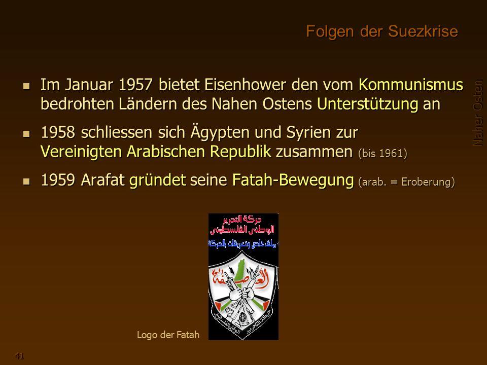 Naher Osten 41 Im Januar 1957 bietet Eisenhower den vom Kommunismus bedrohten Ländern des Nahen Ostens Unterstützung an 1958 schliessen sich Ägypten und Syrien zur Vereinigten Arabischen Republik zusammen (bis 1961) 1959 Arafat gründet seine Fatah-Bewegung (arab.