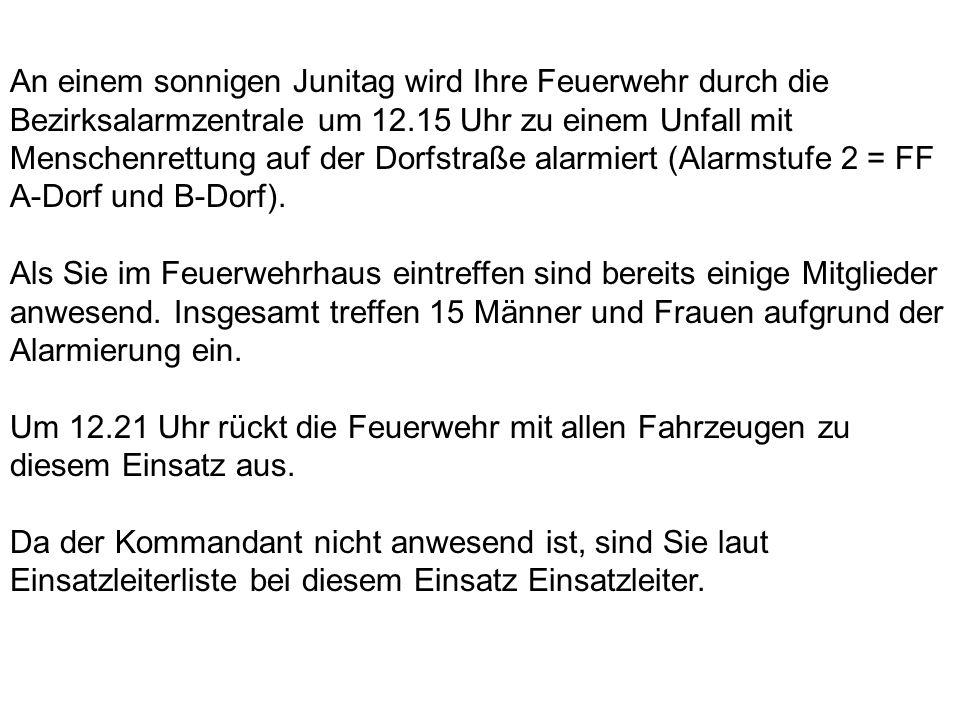 An einem sonnigen Junitag wird Ihre Feuerwehr durch die Bezirksalarmzentrale um 12.15 Uhr zu einem Unfall mit Menschenrettung auf der Dorfstraße alarmiert (Alarmstufe 2 = FF A-Dorf und B-Dorf).