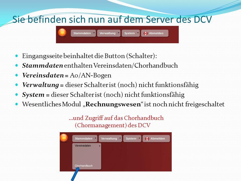 Sie befinden sich nun auf dem Server des DCV Eingangsseite beinhaltet die Button (Schalter): Stammdaten enthalten Vereinsdaten/Chorhandbuch Vereinsdaten = A0/AN-Bogen Verwaltung = dieser Schalter ist (noch) nicht funktionsfähig System = dieser Schalter ist (noch) nicht funktionsfähig Wesentliches Modul Rechnungswesen ist noch nicht freigeschaltet …und Zugriff auf das Chorhandbuch (Chormanagement) des DCV