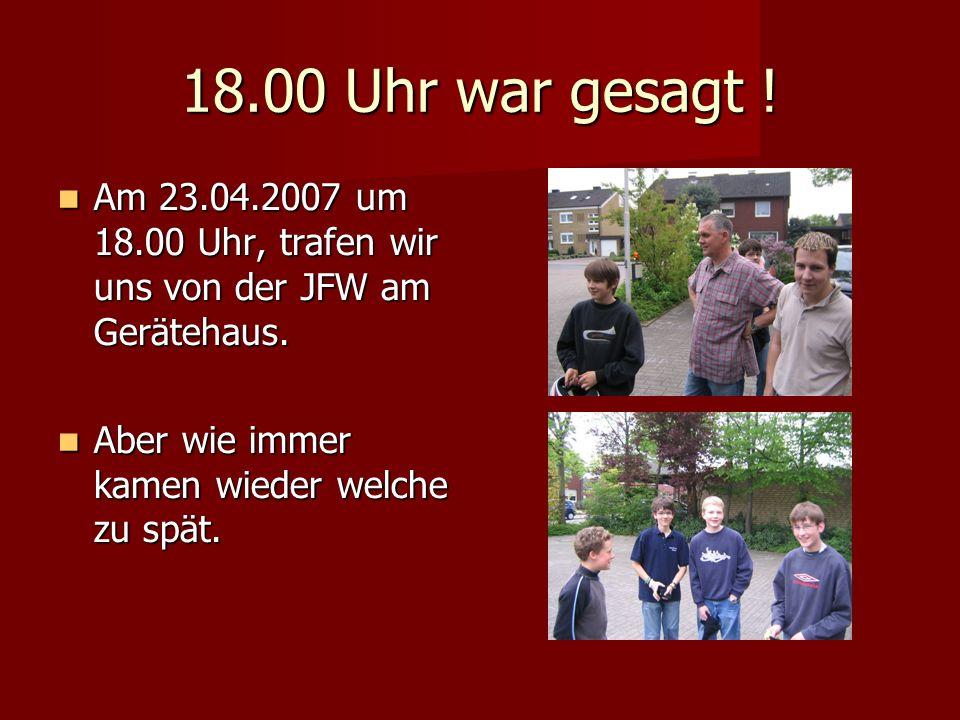 18.00 Uhr war gesagt . Am 23.04.2007 um 18.00 Uhr, trafen wir uns von der JFW am Gerätehaus.