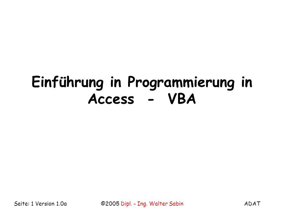 ADAT©2005 Dipl. - Ing. Walter SabinSeite: 1 Version 1.0a Einführung in Programmierung in Access - VBA