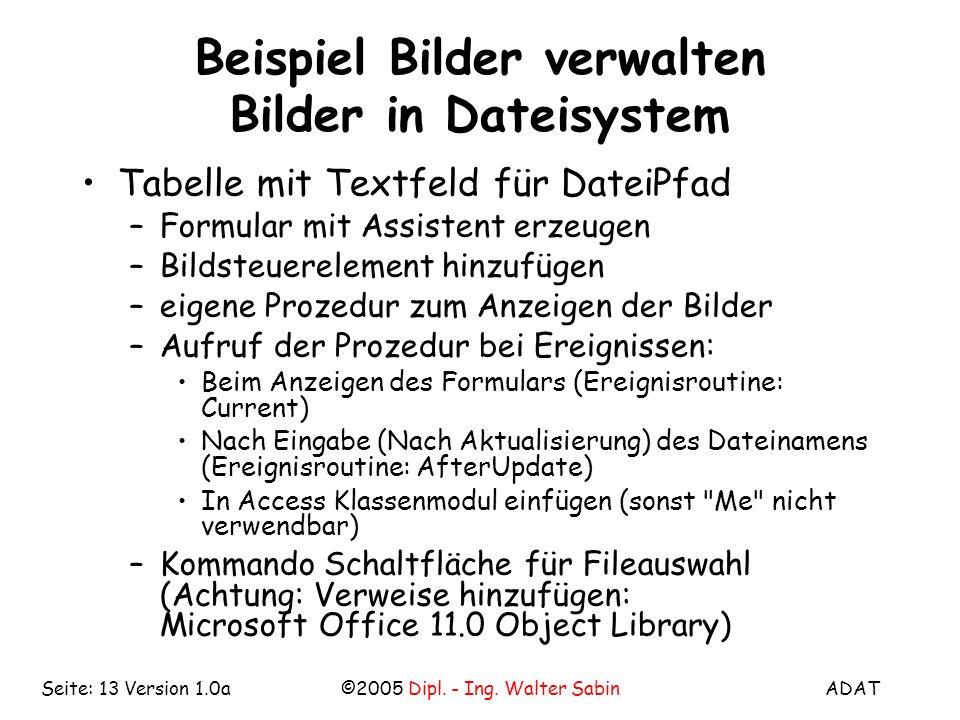ADAT©2005 Dipl. - Ing. Walter SabinSeite: 13 Version 1.0a Beispiel Bilder verwalten Bilder in Dateisystem Tabelle mit Textfeld für DateiPfad –Formular