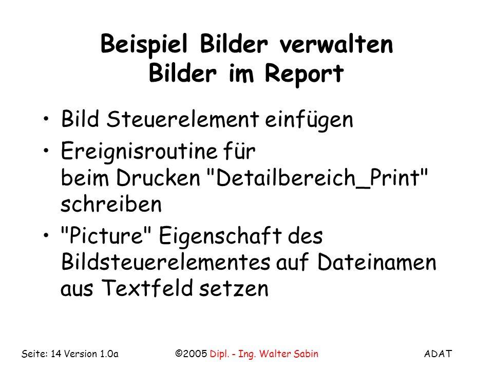 ADAT©2005 Dipl. - Ing. Walter SabinSeite: 14 Version 1.0a Beispiel Bilder verwalten Bilder im Report Bild Steuerelement einfügen Ereignisroutine für b
