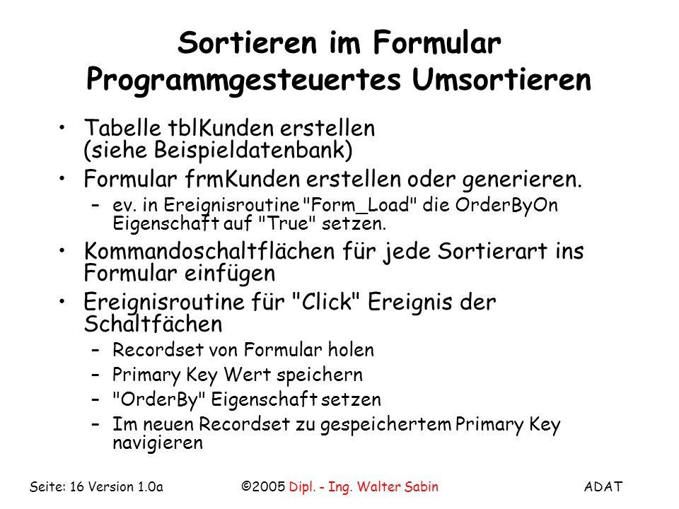 ADAT©2005 Dipl. - Ing. Walter SabinSeite: 16 Version 1.0a Sortieren im Formular Programmgesteuertes Umsortieren Tabelle tblKunden erstellen (siehe Bei