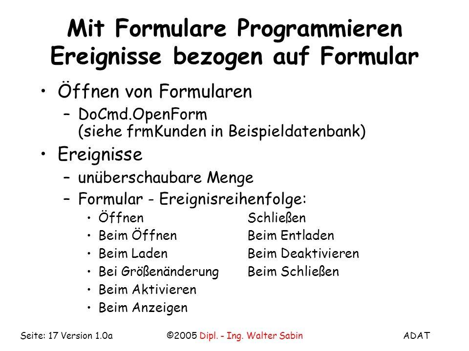 ADAT©2005 Dipl. - Ing. Walter SabinSeite: 17 Version 1.0a Mit Formulare Programmieren Ereignisse bezogen auf Formular Öffnen von Formularen –DoCmd.Ope