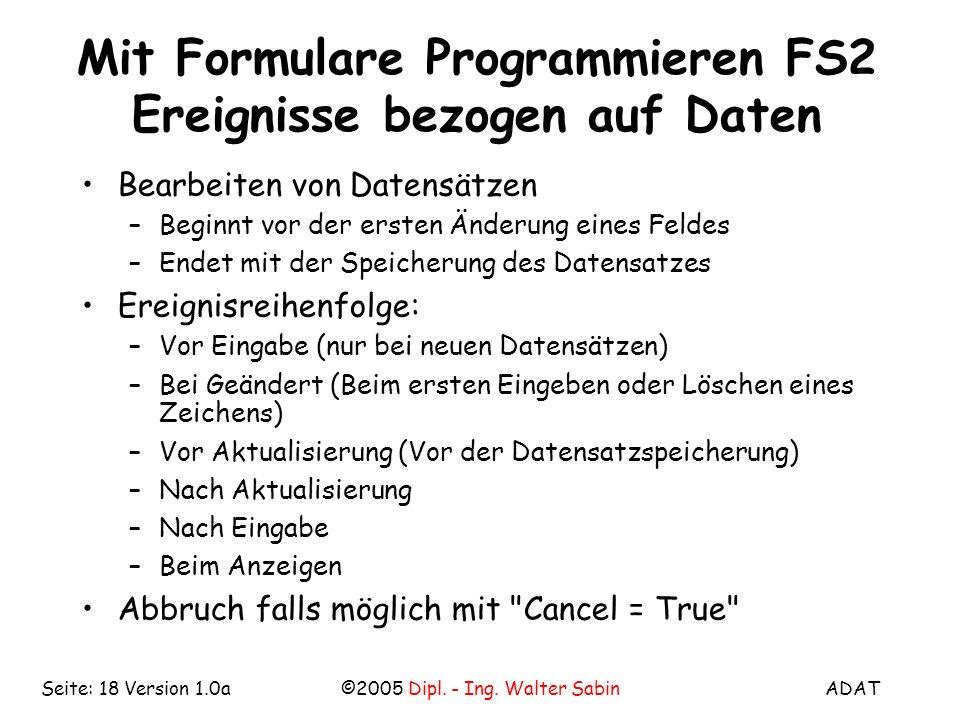 ADAT©2005 Dipl. - Ing. Walter SabinSeite: 18 Version 1.0a Mit Formulare Programmieren FS2 Ereignisse bezogen auf Daten Bearbeiten von Datensätzen –Beg