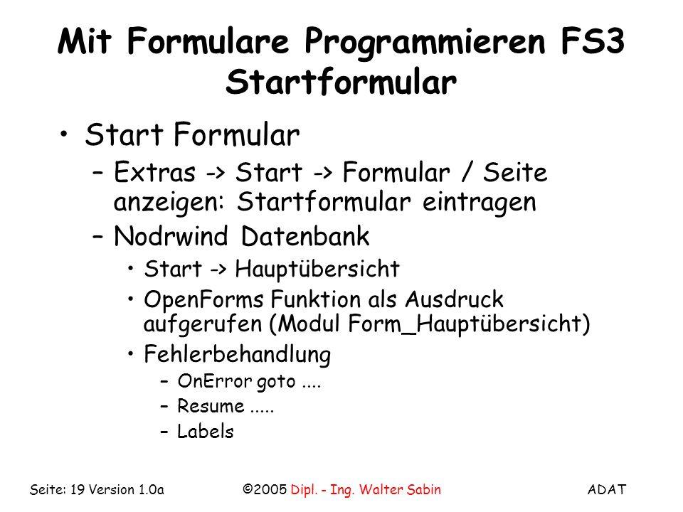 ADAT©2005 Dipl. - Ing. Walter SabinSeite: 19 Version 1.0a Mit Formulare Programmieren FS3 Startformular Start Formular –Extras -> Start -> Formular /