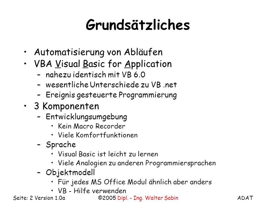 ADAT©2005 Dipl. - Ing. Walter SabinSeite: 2 Version 1.0a Grundsätzliches Automatisierung von Abläufen VBA Visual Basic for Application –nahezu identis