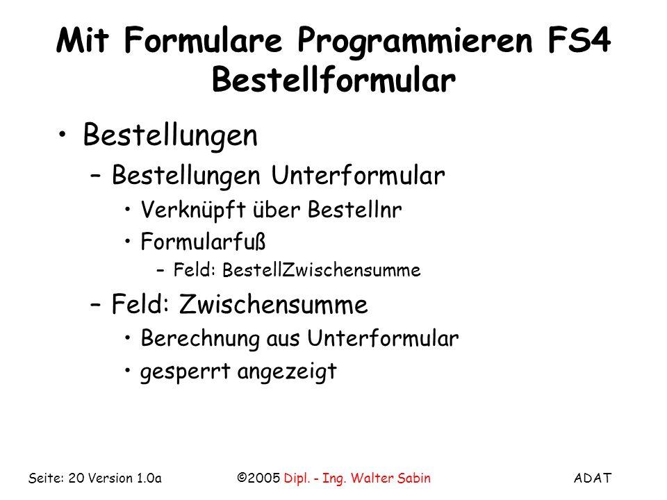 ADAT©2005 Dipl. - Ing. Walter SabinSeite: 20 Version 1.0a Mit Formulare Programmieren FS4 Bestellformular Bestellungen –Bestellungen Unterformular Ver
