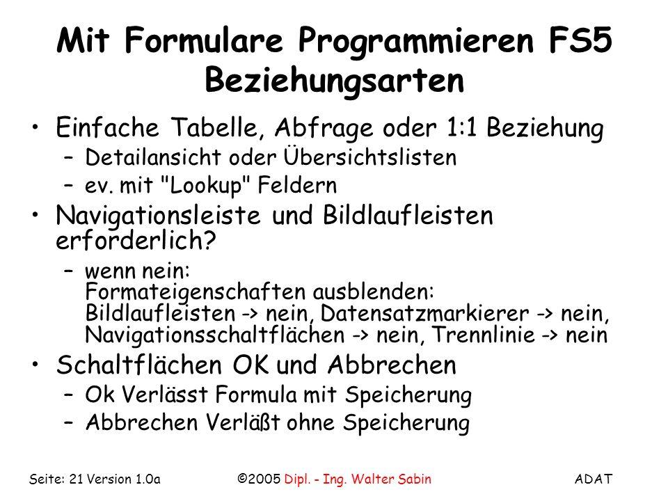 ADAT©2005 Dipl. - Ing. Walter SabinSeite: 21 Version 1.0a Mit Formulare Programmieren FS5 Beziehungsarten Einfache Tabelle, Abfrage oder 1:1 Beziehung
