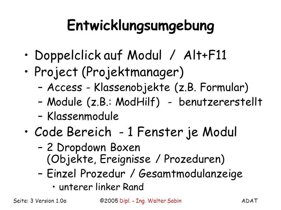 ADAT©2005 Dipl. - Ing. Walter SabinSeite: 3 Version 1.0a Entwicklungsumgebung Doppelclick auf Modul / Alt+F11 Project (Projektmanager) –Access - Klass