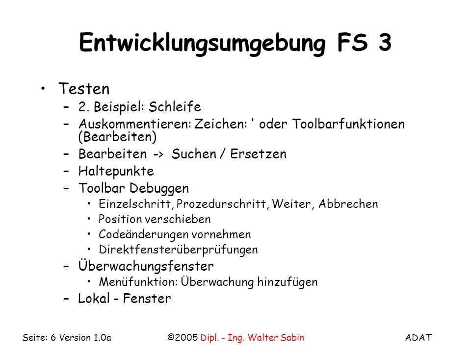 ADAT©2005 Dipl. - Ing. Walter SabinSeite: 6 Version 1.0a Entwicklungsumgebung FS 3 Testen –2. Beispiel: Schleife –Auskommentieren: Zeichen: ' oder Too