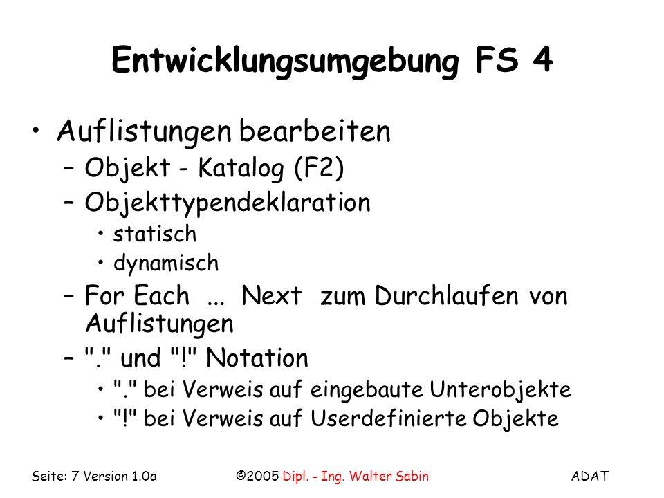 ADAT©2005 Dipl. - Ing. Walter SabinSeite: 7 Version 1.0a Entwicklungsumgebung FS 4 Auflistungen bearbeiten –Objekt - Katalog (F2) –Objekttypendeklarat