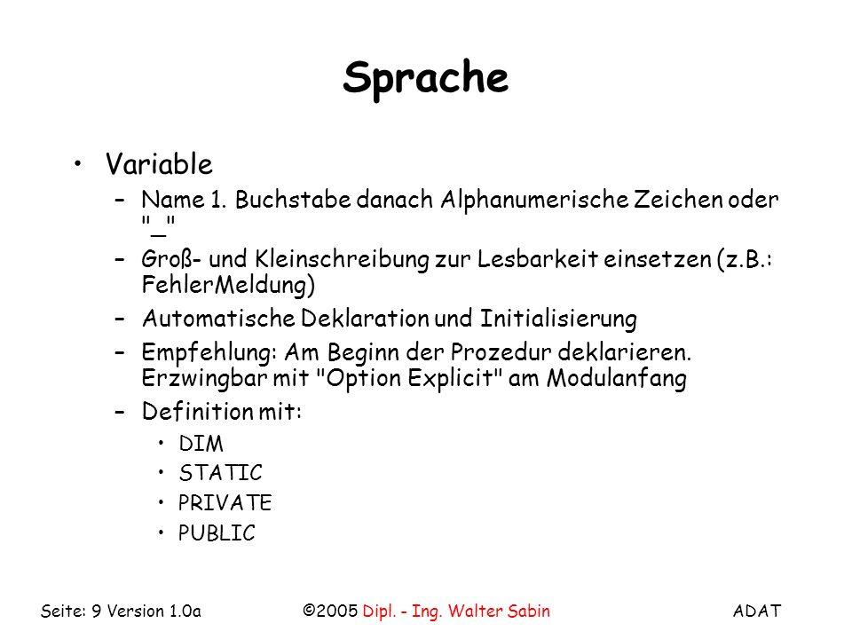 ADAT©2005 Dipl. - Ing. Walter SabinSeite: 9 Version 1.0a Sprache Variable –Name 1. Buchstabe danach Alphanumerische Zeichen oder