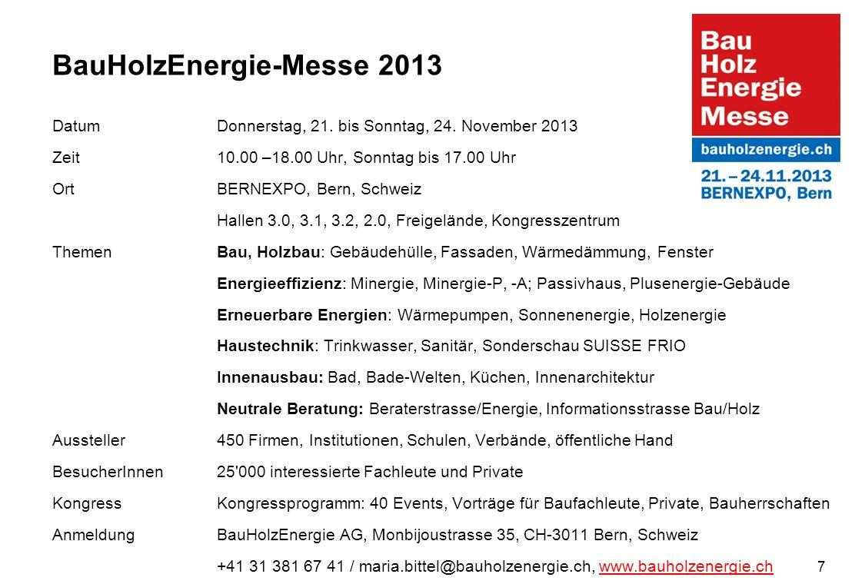 7 BauHolzEnergie-Messe 2013 Datum Donnerstag, 21. bis Sonntag, 24. November 2013 Zeit10.00 –18.00 Uhr, Sonntag bis 17.00 Uhr OrtBERNEXPO, Bern, Schwei