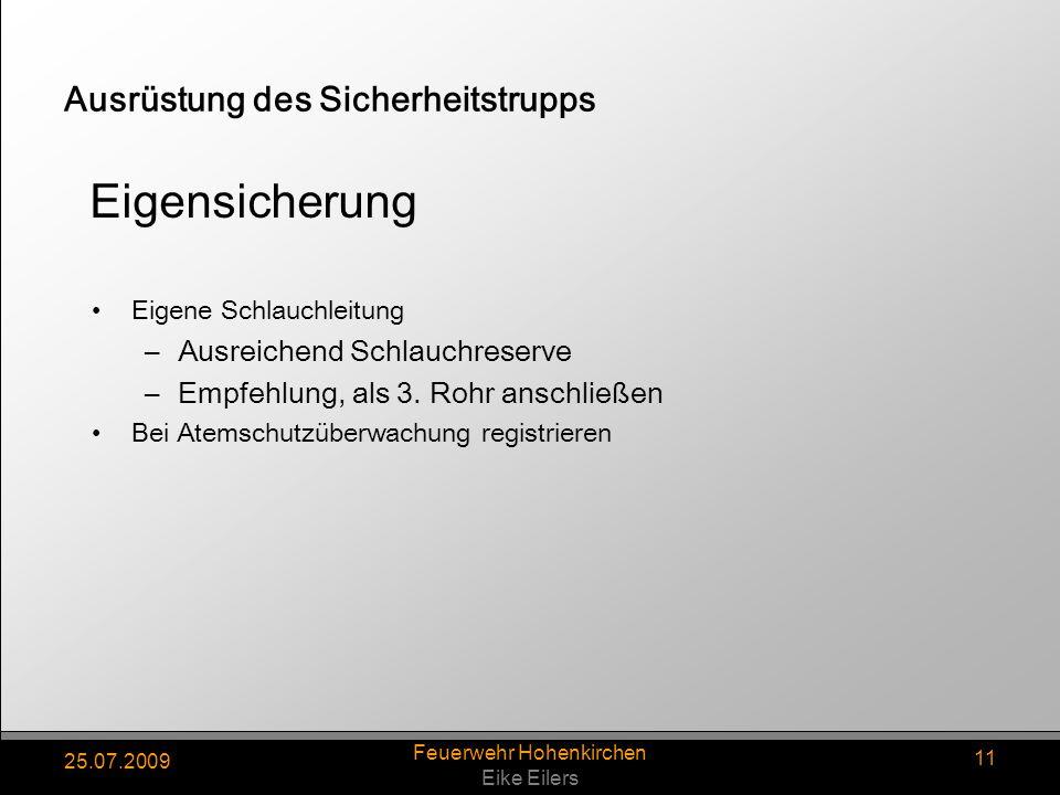 25.07.2009 Feuerwehr Hohenkirchen Eike Eilers 11 Ausrüstung des Sicherheitstrupps Eigene Schlauchleitung –Ausreichend Schlauchreserve –Empfehlung, als 3.
