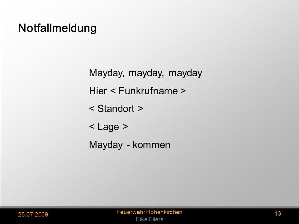 25.07.2009 Feuerwehr Hohenkirchen Eike Eilers 13 Mayday, mayday, mayday Hier < Funkrufname > < Standort > < Lage > Mayday - kommen Notfallmeldung