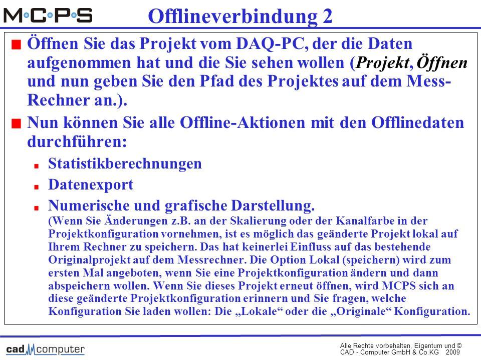 Alle Rechte vorbehalten, Eigentum und © CAD - Computer GmbH & Co.KG 2009 Offlineverbindung 2 Öffnen Sie das Projekt vom DAQ-PC, der die Daten aufgenommen hat und die Sie sehen wollen (Projekt, Öffnen und nun geben Sie den Pfad des Projektes auf dem Mess- Rechner an.).