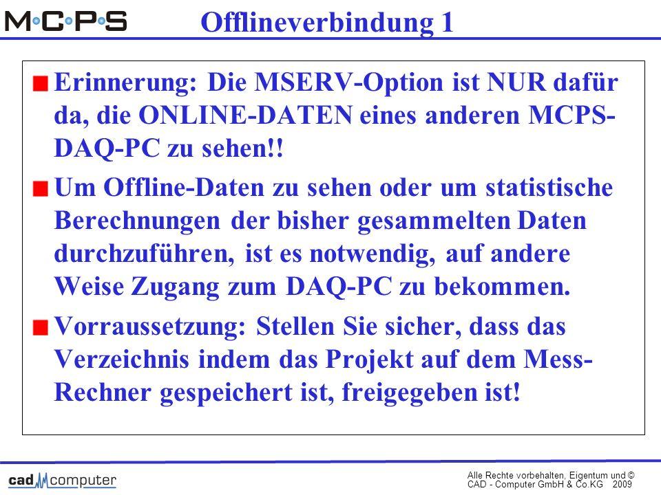 Alle Rechte vorbehalten, Eigentum und © CAD - Computer GmbH & Co.KG 2009 Offlineverbindung 1 Erinnerung: Die MSERV-Option ist NUR dafür da, die ONLINE-DATEN eines anderen MCPS- DAQ-PC zu sehen!.