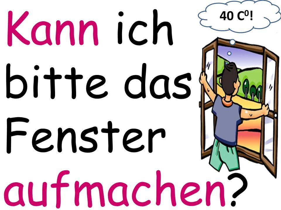Kann ich bitte das Fenster aufmachen? 40 C 0 !