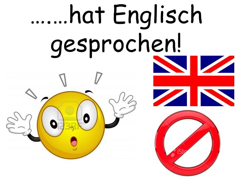 ….…hat Englisch gesprochen!