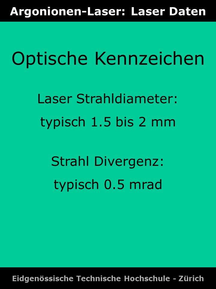 Argonionen-Laser: Laser Daten Eidgenössische Technische Hochschule - Zürich Optische Kennzeichen Laser Strahldiameter: typisch 1.5 bis 2 mm Strahl Div