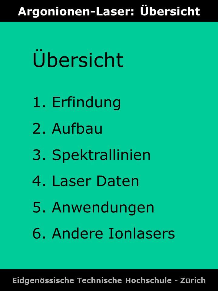Argonionen-Laser: Übersicht Eidgenössische Technische Hochschule - Zürich Übersicht 1. Erfindung 2. Aufbau 3. Spektrallinien 4. Laser Daten 5. Anwendu
