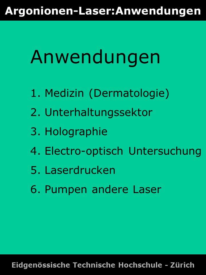 Argonionen-Laser:Anwendungen Eidgenössische Technische Hochschule - Zürich Anwendungen 1. Medizin (Dermatologie) 2. Unterhaltungssektor 3. Holographie